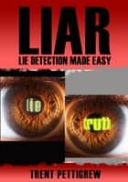 Liar: Lie Detection Made Easy ebook by Trent Pettigrew