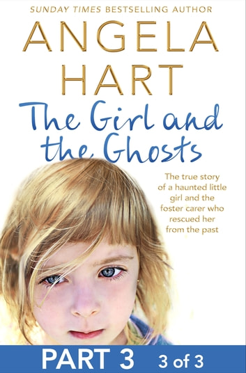 The Girl and the Ghosts Part 3 of 3 - The true story of a haunted little girl and the foster carer who rescued her from the past ebook by Angela Hart