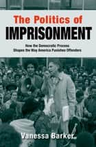 The Politics of Imprisonment - How the Democratic Process Shapes the Way America Punishes Offenders eBook by Vanessa Barker