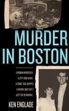 Murder in Boston - A Woman Murdered. A City Torn Apart. A Crime That Gripped a Nation. And That's Just the Beginning . . . ebook by Ken Englade