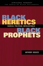 Black Heretics, Black Prophets - Radical Political Intellectuals ebook by Anthony Bogues