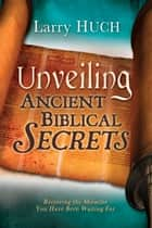 Unveiling Ancient Biblical Secrets - Receiving the Miracles You Have Been Waiting For ebook by Larry Huch