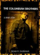 The Colombian Brothers ebook by Sean Patrick Durham