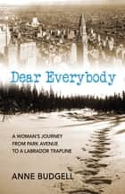 Dear Everybody - A Woman's Journey from Park Avenue to a Labrador Trap Line ebook by Anne Budgell