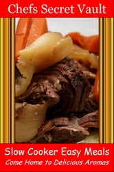 Slow Cooker Easy Meals: Come Home to Delicious Aromas ebook by Chefs Secret Vault