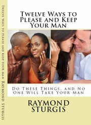Twelve Ways to Please and Keep Your Man ( Do These Things, and No One Will Take Your Man ) ebook by Raymond Sturgis