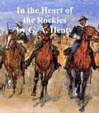 In the Heart of the Rockies, A Story of Adventure in Colorado ebook by G. A. Henty