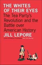 The Whites of Their Eyes: The Tea Party's Revolution and the Battle over American History eBook by Jill Lepore