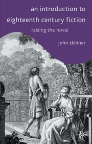 An Introduction to Eighteenth-Century Fiction - Raising the Novel ebook by John Skinner