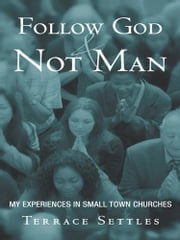 Follow God and Not Man - My experiences in small town churches ebook by Terrace Settles