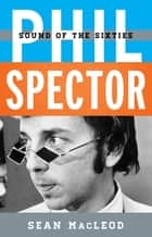 Phil Spector - Sound of the Sixties ebook by Sean MacLeod