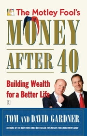 The Motley Fool's Money After 40 - Building Wealth for a Better Life ebook by David Gardner,Tom Gardner