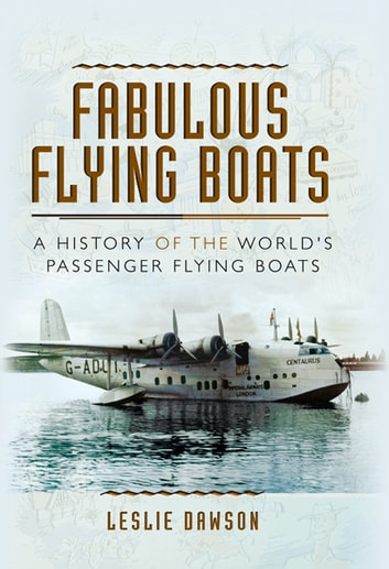 Fabulous Flying Boats - A History of the World's Passenger Flying Boats ebook by Leslie Dawson