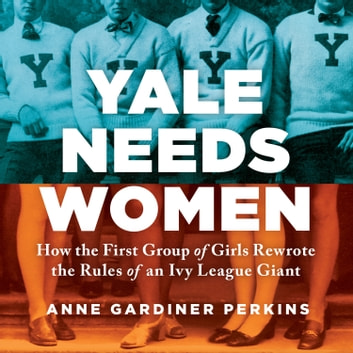 Yale Needs Women - How the First Group of Girls Rewrote the Rules of an Ivy League Giant audiobook by Anne Gardiner Perkins