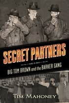 Secret Partners - Big Tom Brown and the Barker Gang ebook by Tim Mahoney