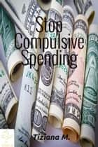 Stop Compulsive Spending ebook by Tiziana M.