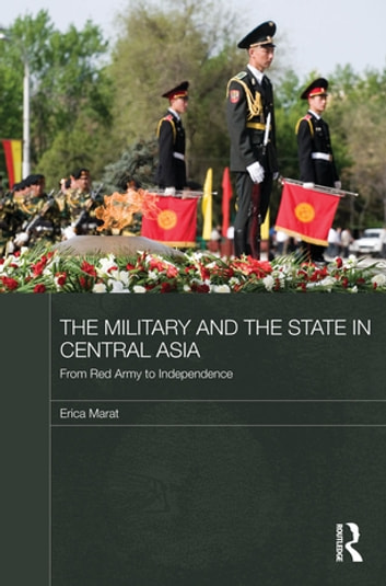 The Military and the State in Central Asia - From Red Army to Independence ebook by Erica Marat