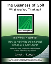 The Business of Golf–What Are You Thinking? - The Primer: a Textbook How to Maximize the Financial Return of a Golf Course ebook by James J. Keegan