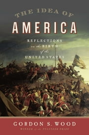 The Idea of America - Reflections on the Birth of the United States ebook by Gordon S. Wood