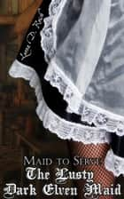 The Lusty Dark Elven Maid II: Maid to Serve - The Lusty Dark Elven Maid, #2 ebook by Leona D. Reish