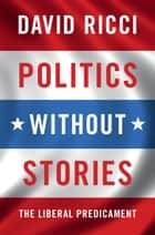 Politics without Stories - The Liberal Predicament ebook by David Ricci