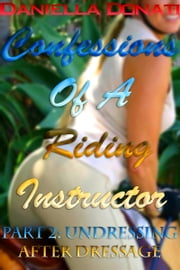 Confessions Of A Riding Instructor: Part Two: Undressing After Dressage ebook by Daniella Donati