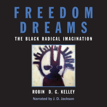 Freedom Dreams - The Black Radical Imagination audiobook by Robin D.G. Kelley