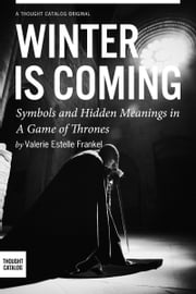 Winter is Coming: Symbols and Hidden Meanings in A Game of Thrones ebook by Valerie Estelle Frankel
