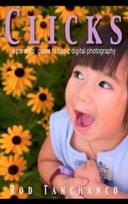 Clicks - A parent's guide to basic digital photography ebook by Rod Tanchanco