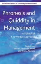 Phronesis and Quiddity in Management - A School of Knowledge Approach ebook by K. Kase, I. Nonaka, C. González Cantón,...
