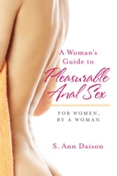 A Woman's Guide To Pleasurable Anal Sex - For Women, By A Woman ebook by S. Ann Daison