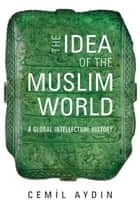 The Idea of the Muslim World - A Global Intellectual History ebook by Cemil Aydin
