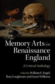The Memory Arts in Renaissance England - A Critical Anthology ebook by William E. Engel, Rory Loughnane, Grant Williams