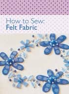 How to Sew - Felt Fabric ebook by David & Charles Editors