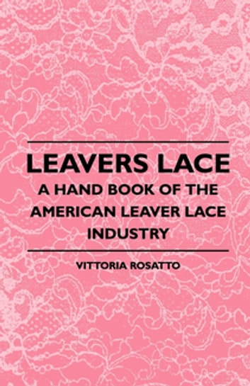 Leavers Lace - A Hand Book Of The American Leaver Lace Industry ebook by Vittoria Rosatto