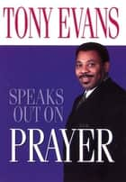 Tony Evans Speaks Out on Prayer ebook by Tony Evans