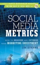 Social Media Metrics - How to Measure and Optimize Your Marketing Investment ebook by Jim Sterne, David Meerman Scott