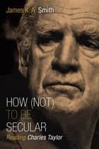 How (Not) to Be Secular - Reading Charles Taylor ebook by James K. A. Smith