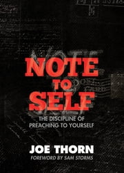 Note to Self (Foreword by Sam Storms) - The Discipline of Preaching to Yourself ebook by Joe Thorn,Sam Storms