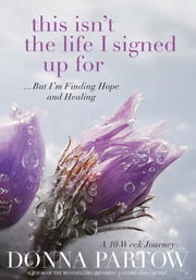 This Isn't the Life I Signed Up For - ...But I'm Finding Hope and Healing ebook by Donna Partow