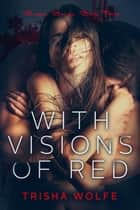 With Visions of Red - Broken Bonds, Book Three ebook by Trisha Wolfe