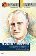 Franklin D. Roosevelt: The People's President (Great Lives Series) ebook by John W. Selfridge