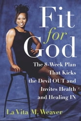 Fit for God - The 8-Week Plan That Kicks The Devil OUT and Invites Health and Healing IN ebook by La Vita M. Weaver