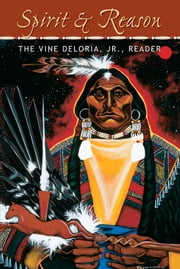 Spirit and Reason - The Vine Deloria Jr. Reader ebook by Vine Deloria Jr.,Samuel Scinta,Kristen Foehner,Barbara Deloria