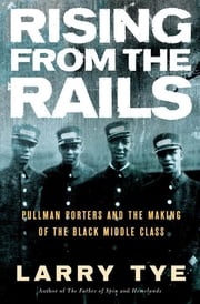 Rising from the Rails - Pullman Porters and the Making of the Black Middle Class ebook by Kobo.Web.Store.Products.Fields.ContributorFieldViewModel