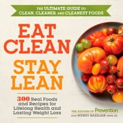 Eat Clean, Stay Lean - 300 Real Foods and Recipes for Lifelong Health and Lasting Weight Loss ebook by Editors of Prevention, Wendy Bazilian
