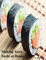 Making Tasty Sushi at Home ebook by V.T.