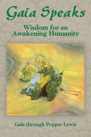 Gaia Speaks - Wisdom for an Awakening Humanity ebook by Pepper Lewis