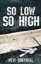 So Low So High ebook by Pete Sortwell