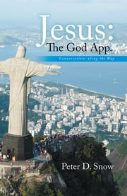 Jesus: The God App. - Conversations along the Way. ebook by Peter D. Snow